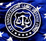 Purpose of the Law Enforcement Legal Defense Fund -  To provide assistance to law enforcement officers when it is necessary for them to defend actions taken in the line of duty to enforce the law.